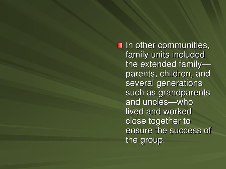 In other communities, family units included the extended family—parents, children, and several generations such as grandparents and uncles—who lived and worked close together to ensure the success of the group.