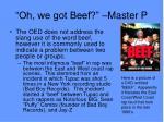 oh we got beef master p