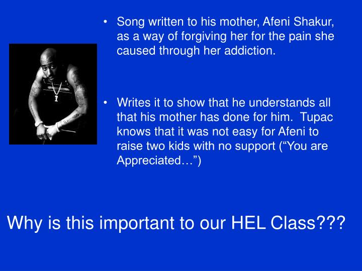 Song written to his mother, Afeni Shakur, as a way of forgiving her for the pain she caused through her addiction.
