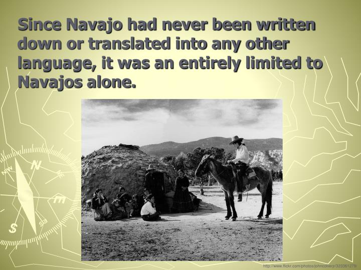 Since Navajo had never been written down or translated into any other language, it was an entirely limited to Navajos alone.