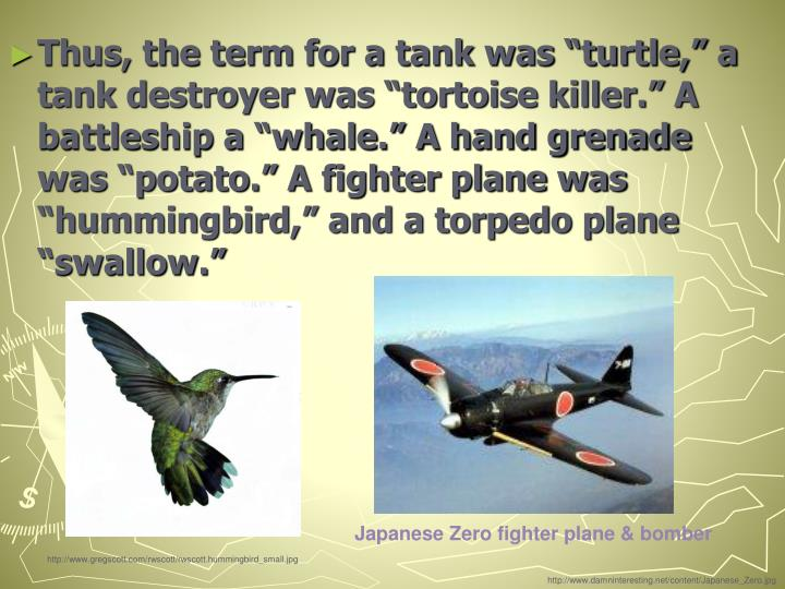 "Thus, the term for a tank was ""turtle,"" a tank destroyer was ""tortoise killer."" A battleship a ""whale."" A hand grenade was ""potato."" A fighter plane was ""hummingbird,"" and a torpedo plane ""swallow."""