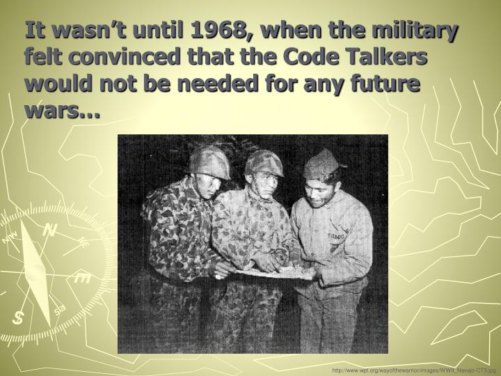 It wasn't until 1968, when the military felt convinced that the Code Talkers would not be needed for any future wars…