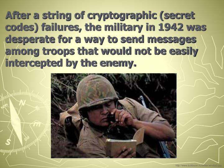 After a string of cryptographic (secret codes) failures, the military in 1942 was desperate for a way to send messages among troops that would not be easily intercepted by the enemy.