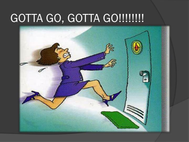 GOTTA GO, GOTTA GO!!!!!!!!