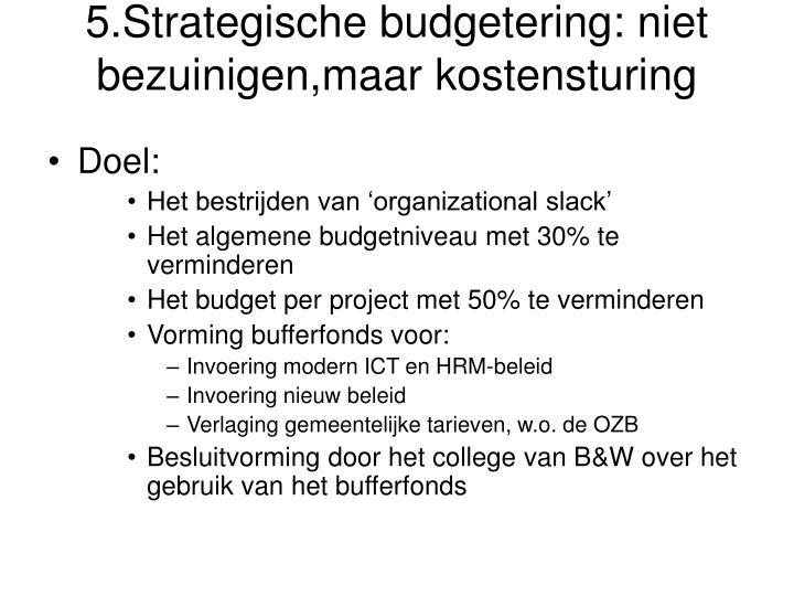5.Strategische budgetering: niet bezuinigen,maar kostensturing