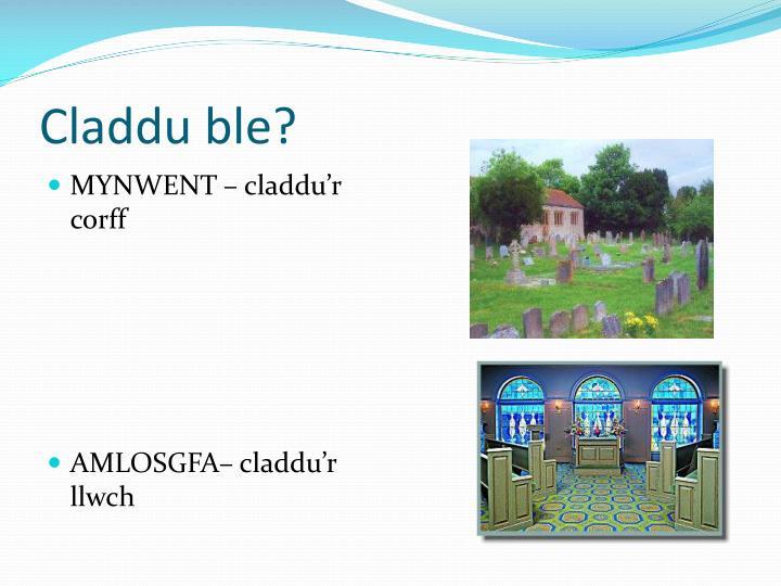 Claddu ble?