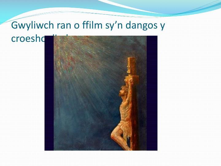 Gwyliwch ran o ffilm sy'n dangos y croeshoeliad