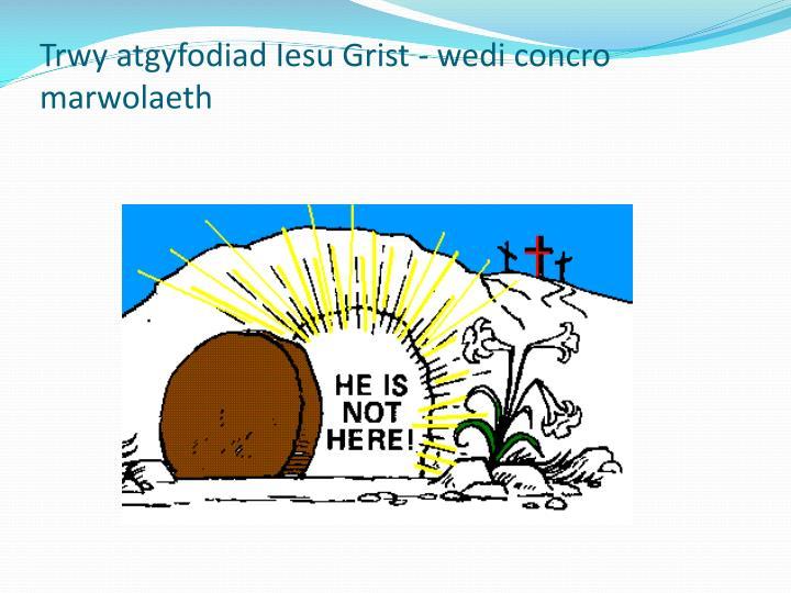 Trwy atgyfodiad Iesu Grist - wedi concro marwolaeth