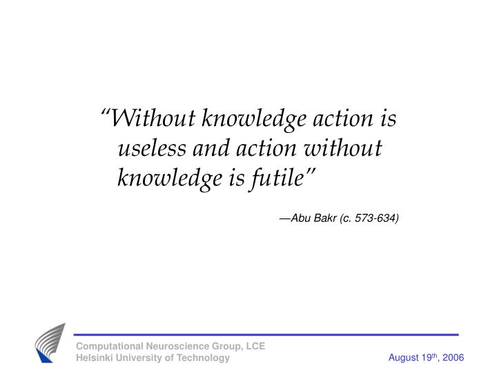 """Without knowledge action is useless and action without knowledge is futile"""