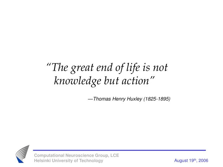 """The great end of life is not knowledge but action"""