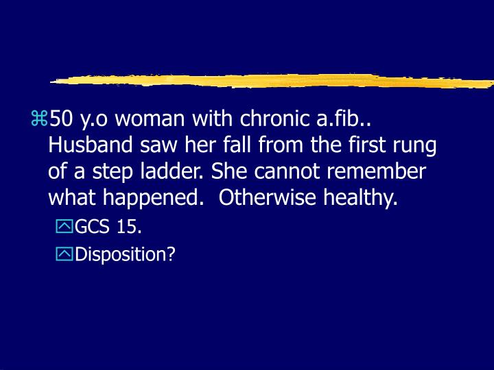 50 y.o woman with chronic a.fib..  Husband saw her fall from the first rung of a step ladder. She cannot remember what happened.  Otherwise healthy.