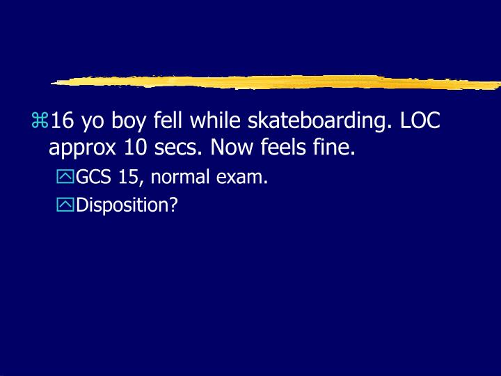16 yo boy fell while skateboarding. LOC approx 10 secs. Now feels fine.