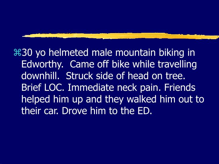 30 yo helmeted male mountain biking in Edworthy.  Came off bike while travelling downhill.  Struck side of head on tree. Brief LOC. Immediate neck pain. Friends helped him up and they walked him out to their car. Drove him to the ED.