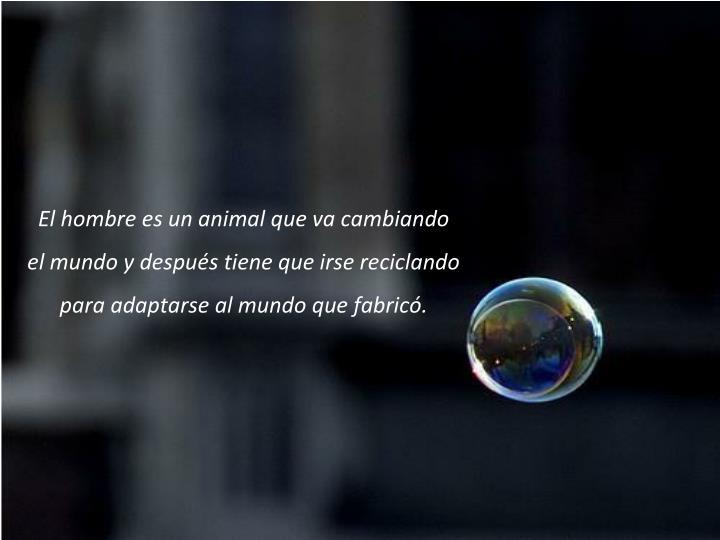 El hombre es un animal que va cambiando el mundo y despus tiene que irse reciclando para adaptarse al mundo que fabric.