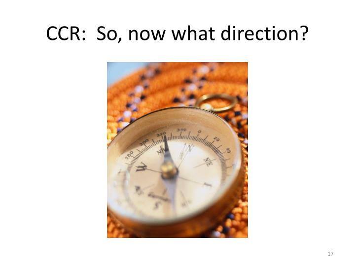 CCR:  So, now what direction?
