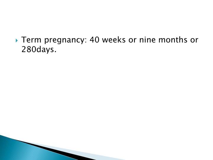 Term pregnancy: 40 weeks or nine months or 280days.