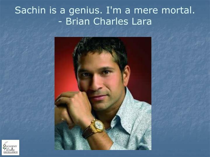 Sachin is a genius. I'm a mere mortal.
