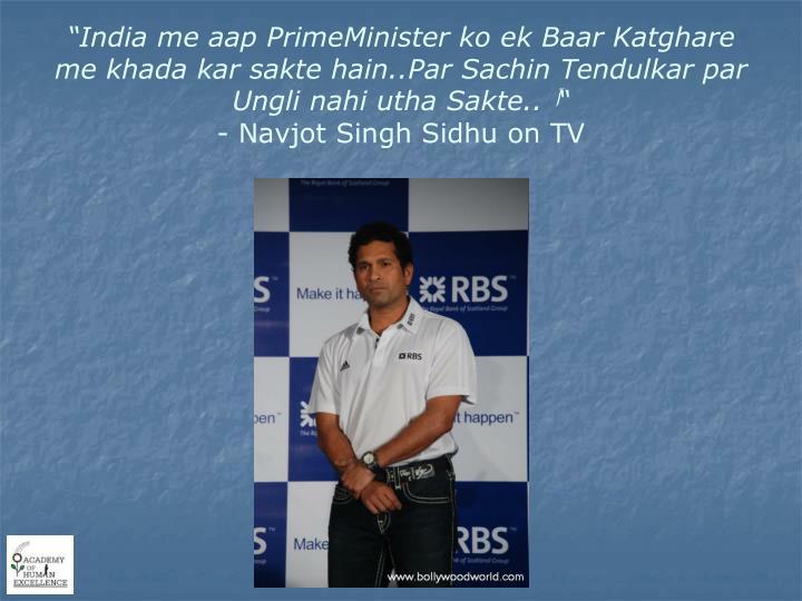 """""""India me aap PrimeMinister ko ek Baar Katghare me khada kar sakte hain..Par Sachin Tendulkar par Ungli nahi utha Sakte.."""