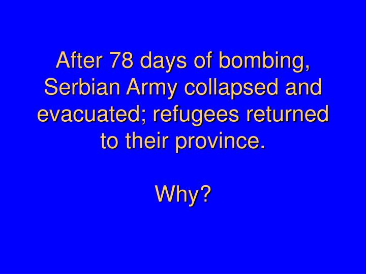 After 78 days of bombing, Serbian Army collapsed and evacuated; refugees returned to their province.