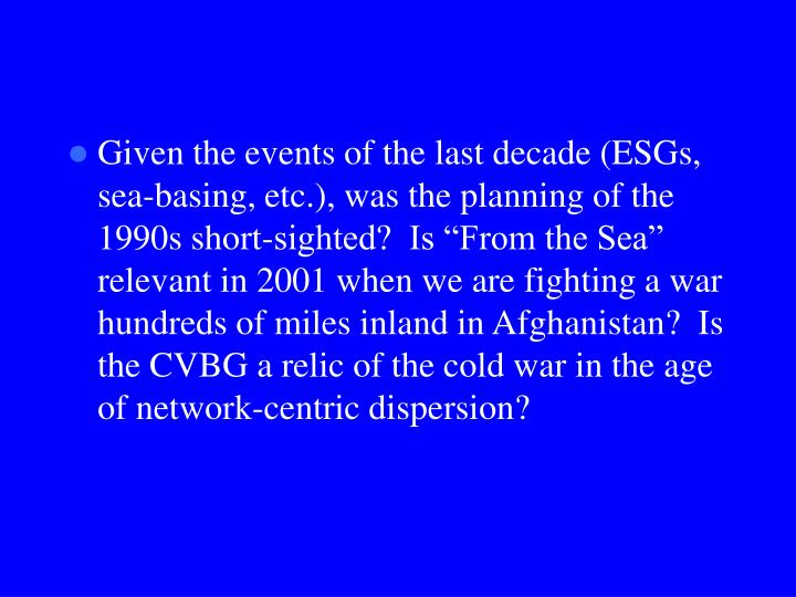 "Given the events of the last decade (ESGs, sea-basing, etc.), was the planning of the 1990s short-sighted?  Is ""From the Sea"" relevant in 2001 when we are fighting a war hundreds of miles inland in Afghanistan?  Is the CVBG a relic of the cold war in the age of network-centric dispersion?"