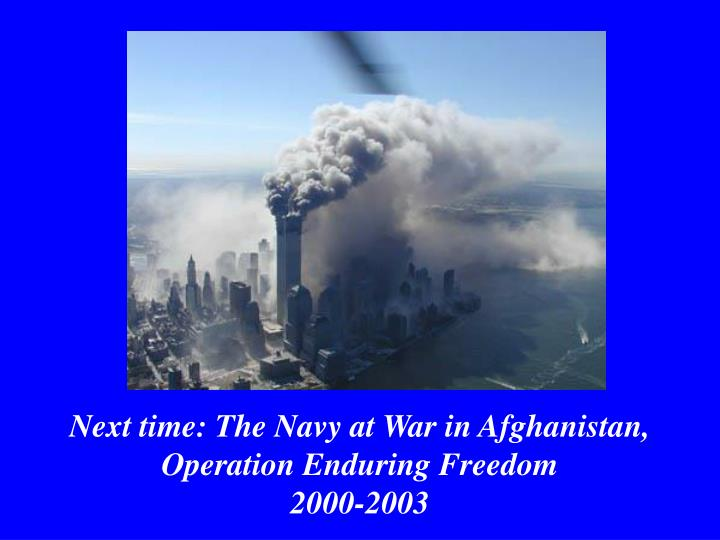 Next time: The Navy at War in Afghanistan, Operation Enduring Freedom