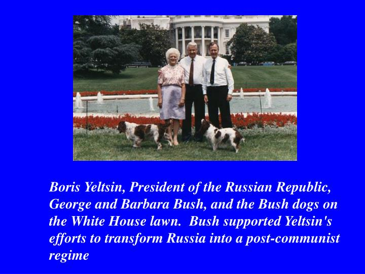 Boris Yeltsin, President of the Russian Republic, George and Barbara Bush, and the Bush dogs on the White House lawn. Bush supported Yeltsin's efforts to transform Russia into a post-communist regime