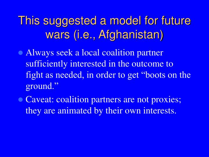 This suggested a model for future wars (i.e., Afghanistan)
