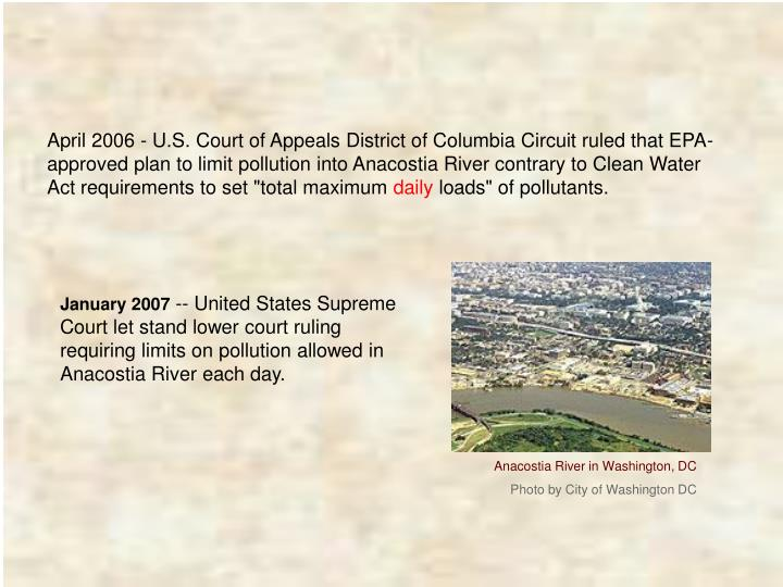 """April 2006 - U.S. Court of Appeals District of Columbia Circuit ruled that EPA-approved plan to limit pollution into Anacostia River contrary to Clean Water Act requirements to set """"total maximum"""