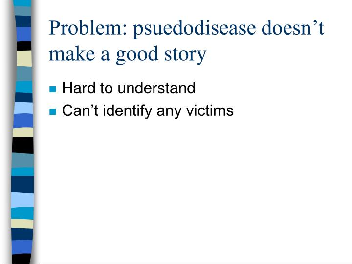 Problem: psuedodisease doesn't make a good story