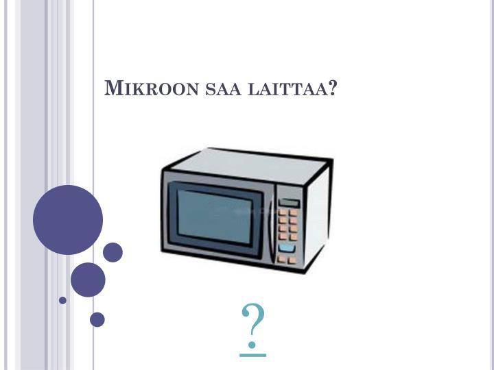 Mikroon saa laittaa?