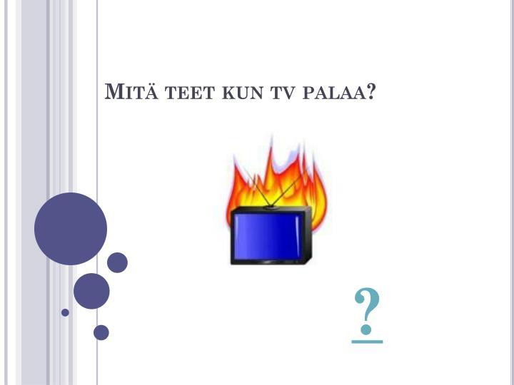 Mitä teet kun tv palaa?