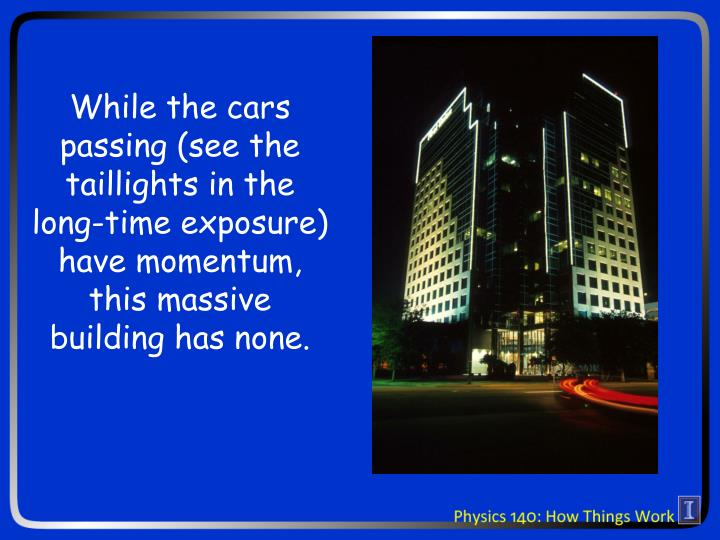 While the cars passing (see the taillights in the long-time exposure) have momentum, this massive building has none.