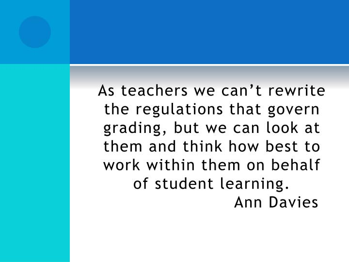 As teachers we can't rewrite the regulations that govern grading, but we can look at them and think how best to work within them on behalf of student learning.