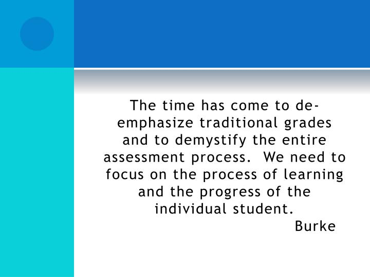 The time has come to de-emphasize traditional grades and to demystify the entire assessment process.  We need to focus on the process of learning and the progress of the individual student.