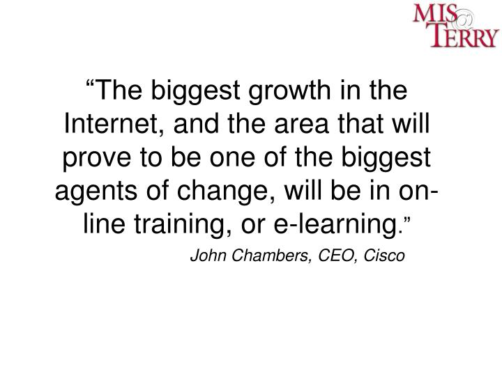 """The biggest growth in the Internet, and the area that will prove to be one of the biggest agents of change, will be in on-line training, or e-learning"