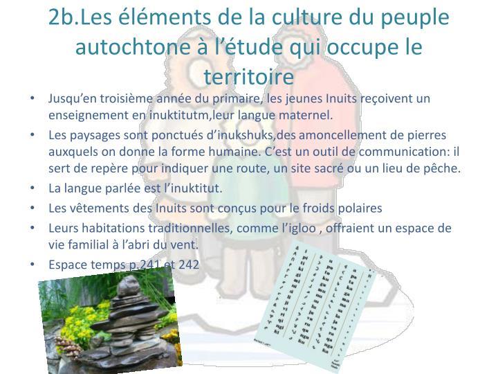 2b.Les éléments de la culture du peuple autochtone à l'étude qui occupe le territoire