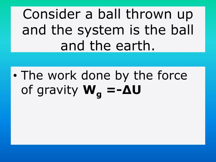 Consider a ball thrown up and the system is the ball and the earth