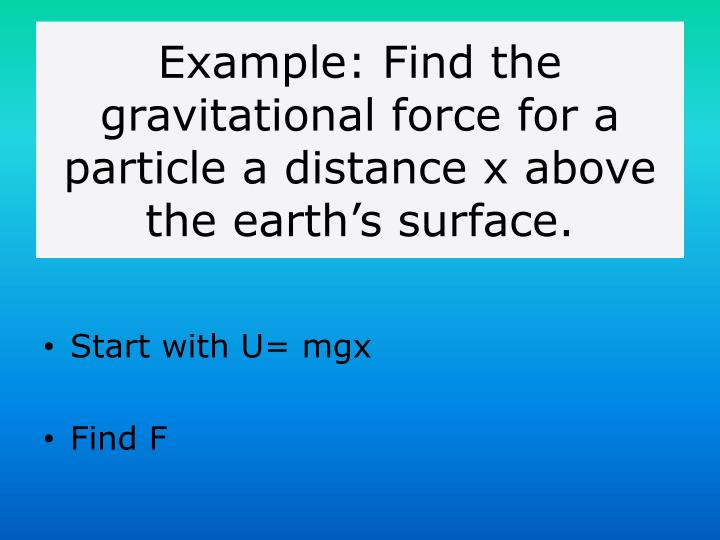 Example: Find the gravitational force for a particle a distance x above the earth's surface.