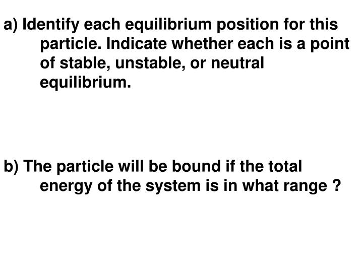 a) Identify each equilibrium position for this particle. Indicate whether each is a point of stable, unstable, or neutral equilibrium.