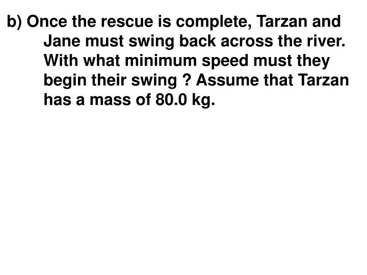 b) Once the rescue is complete, Tarzan and Jane must swing back across the river. With what minimum speed must they begin their swing ? Assume that Tarzan has a mass of 80.0 kg.