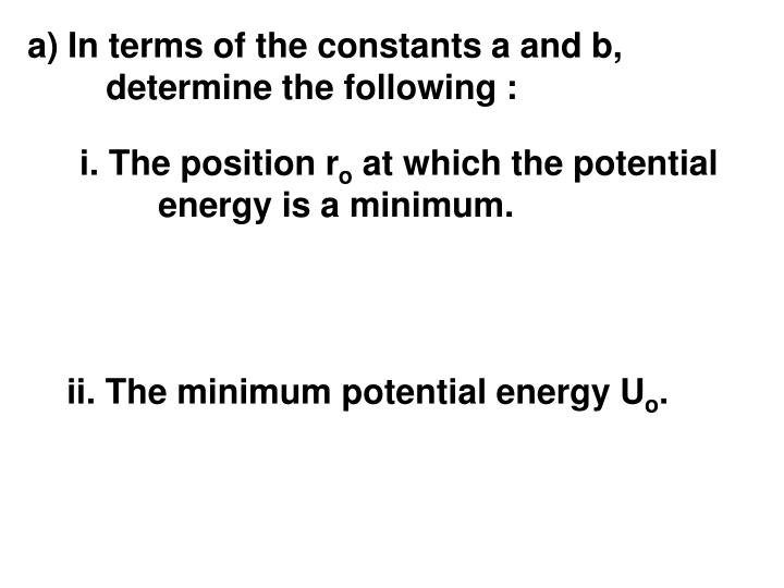 a) In terms of the constants a and b, determine the following :