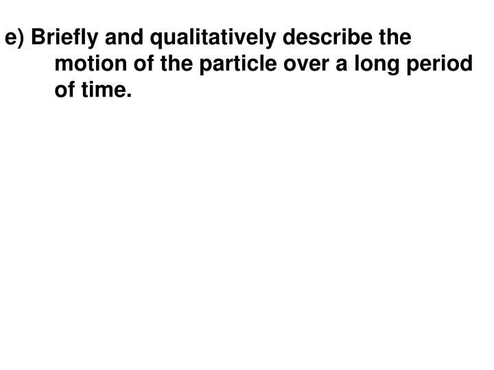 e) Briefly and qualitatively describe the motion of the particle over a long period of time.