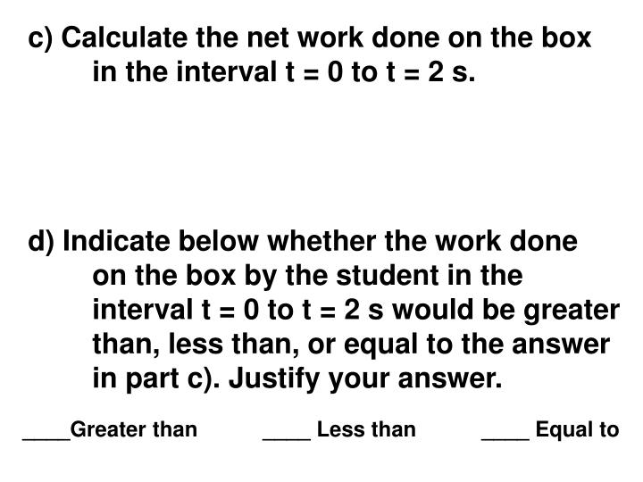 d) Indicate below whether the work done on the box by the student in the interval t = 0 to t = 2 s would be greater than, less than, or equal to the answer in part c). Justify your answer.