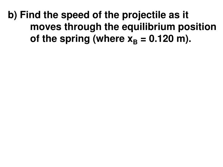 b) Find the speed of the projectile as it moves through the equilibrium position of the spring (where x
