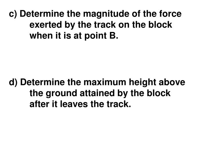 c) Determine the magnitude of the force exerted by the track on the block when it is at point B.