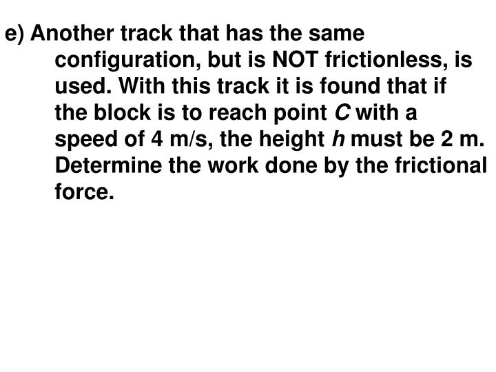 e) Another track that has the same configuration, but is NOT frictionless, is used. With this track it is found that if the block is to reach point