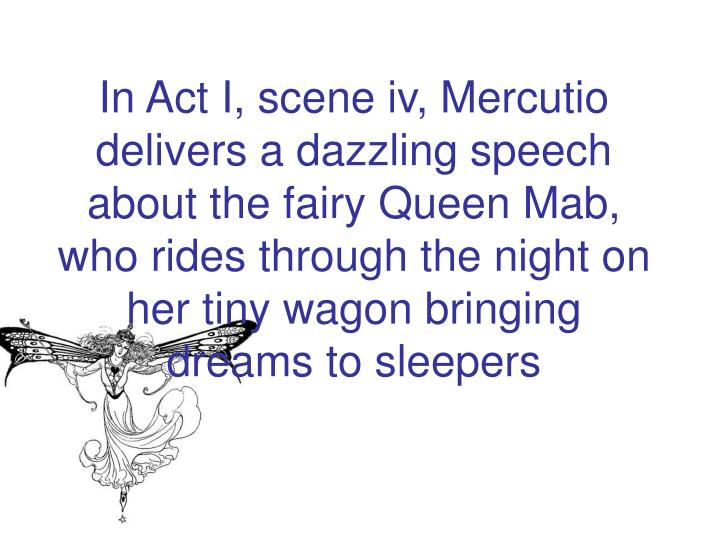 In Act I, scene iv, Mercutio delivers a dazzling speech about the fairy Queen Mab, who rides through the night on her tiny wagon bringing dreams to sleepers