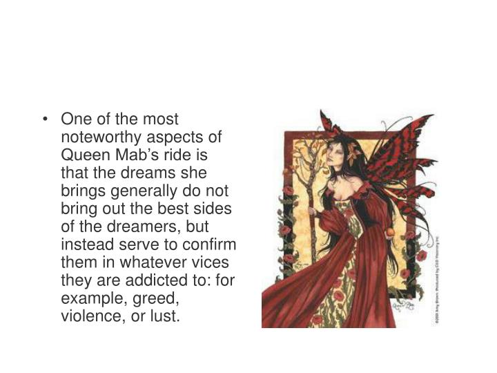 One of the most noteworthy aspects of Queen Mab's ride is that the dreams she brings generally do not bring out the best sides of the dreamers, but instead serve to confirm them in whatever vices they are addicted to: for example, greed, violence, or lust.