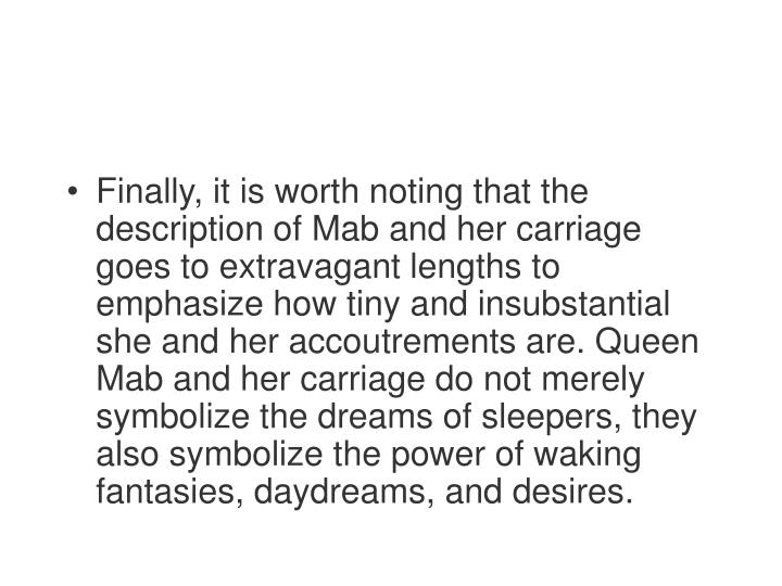 Finally, it is worth noting that the description of Mab and her carriage goes to extravagant lengths to emphasize how tiny and insubstantial she and her accoutrements are. Queen Mab and her carriage do not merely symbolize the dreams of sleepers, they also symbolize the power of waking fantasies, daydreams, and desires.