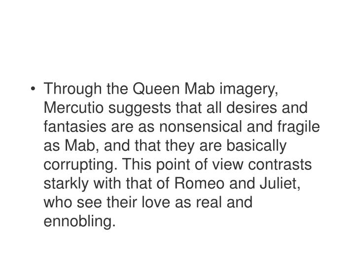 Through the Queen Mab imagery, Mercutio suggests that all desires and fantasies are as nonsensical and fragile as Mab, and that they are basically corrupting. This point of view contrasts starkly with that of Romeo and Juliet, who see their love as real and ennobling.